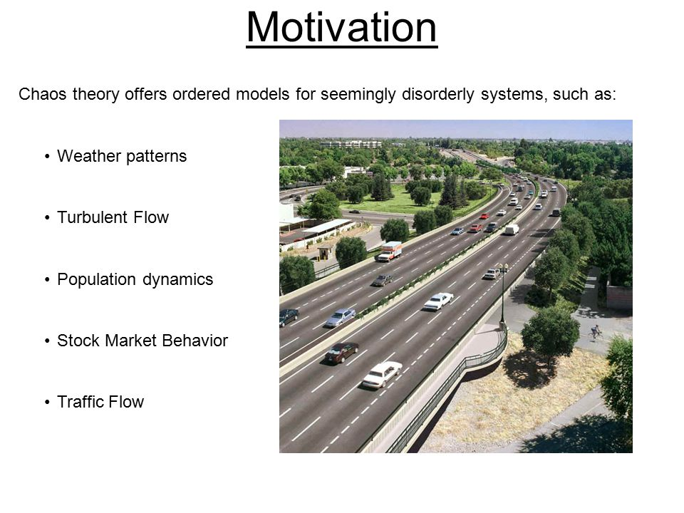 Motivation Chaos theory offers ordered models for seemingly disorderly systems, such as: Weather patterns Turbulent Flow Population dynamics Stock Market Behavior Traffic Flow