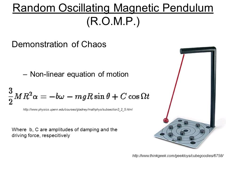 Random Oscillating Magnetic Pendulum (R.O.M.P.) –Non-linear equation of motion http://www.thinkgeek.com/geektoys/cubegoodies/6758/ Where b, C are amplitudes of damping and the driving force, respecitively http://www.physics.upenn.edu/courses/gladney/mathphys/subsection3_2_5.html Demonstration of Chaos