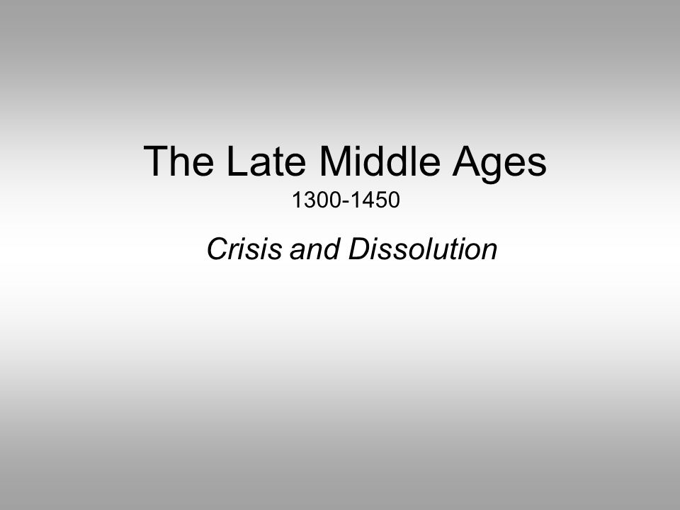 The Late Middle Ages 1300-1450 Crisis and Dissolution