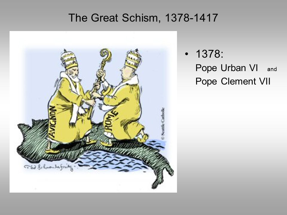 The Great Schism, 1378-1417 1378: Pope Urban VI and Pope Clement VII