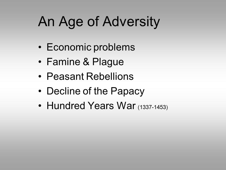 An Age of Adversity Economic problems Famine & Plague Peasant Rebellions Decline of the Papacy Hundred Years War (1337-1453)
