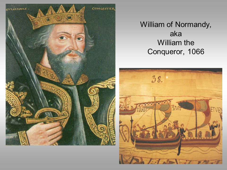 William of Normandy, aka William the Conqueror, 1066