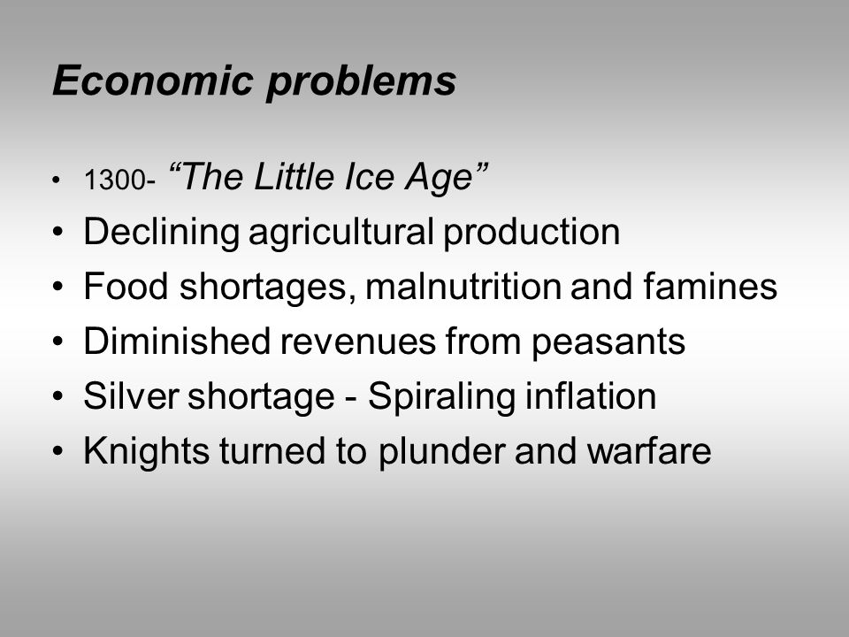 "Economic problems 1300- ""The Little Ice Age"" Declining agricultural production Food shortages, malnutrition and famines Diminished revenues from peasa"