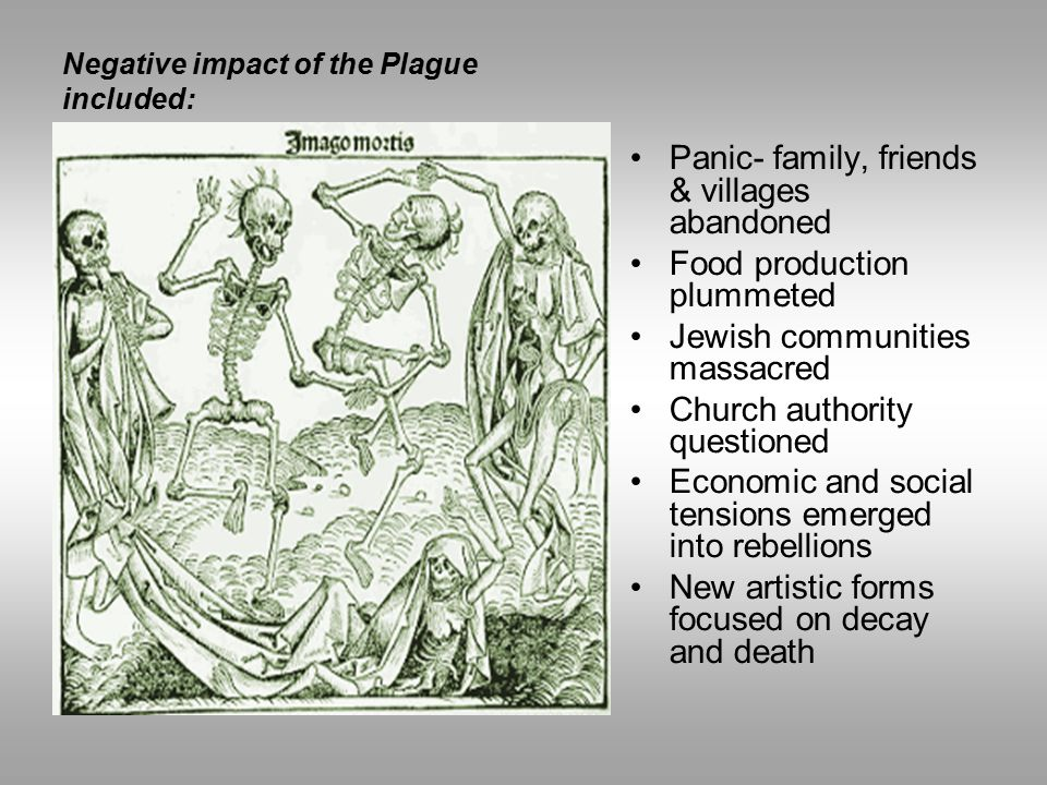 Negative impact of the Plague included: Panic- family, friends & villages abandoned Food production plummeted Jewish communities massacred Church auth