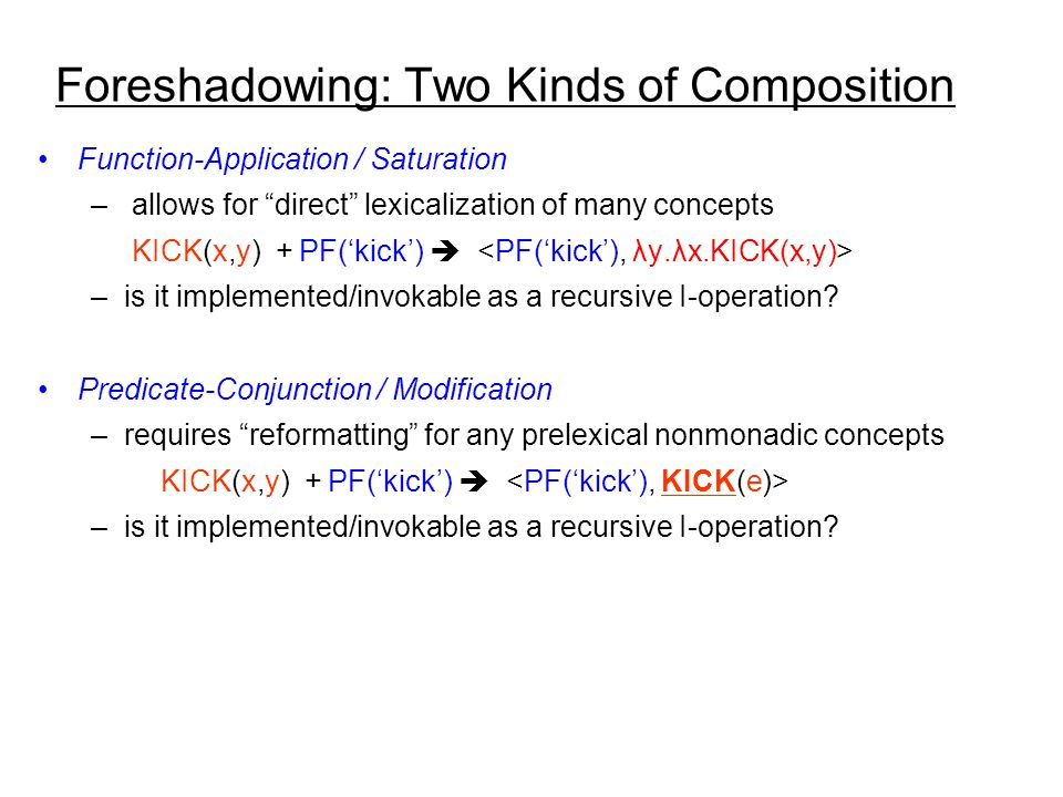 Foreshadowing: Two Kinds of Composition Function-Application / Saturation – allows for direct lexicalization of many concepts KICK(x,y) + PF('kick')  –is it implemented/invokable as a recursive I-operation.