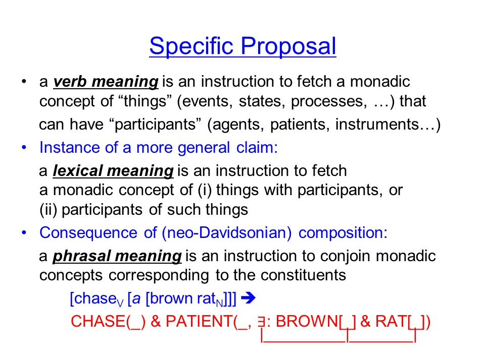 Specific Proposal a verb meaning is an instruction to fetch a monadic concept of things (events, states, processes, …) that can have participants (agents, patients, instruments…) Instance of a more general claim: a lexical meaning is an instruction to fetch a monadic concept of (i) things with participants, or (ii) participants of such things Consequence of (neo-Davidsonian) composition: a phrasal meaning is an instruction to conjoin monadic concepts corresponding to the constituents [chase V [a [brown rat N ]]]  CHASE(_) & PATIENT(_, ∃ : BROWN[_] & RAT[_]) |_________|_______|