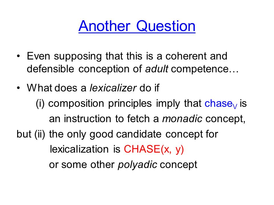 Another Question Even supposing that this is a coherent and defensible conception of adult competence… What does a lexicalizer do if (i) composition principles imply that chase V is an instruction to fetch a monadic concept, but (ii) the only good candidate concept for lexicalization is CHASE(x, y) or some other polyadic concept