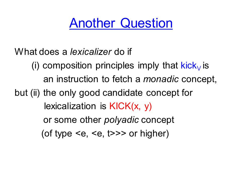 Another Question What does a lexicalizer do if (i) composition principles imply that kick V is an instruction to fetch a monadic concept, but (ii) the only good candidate concept for lexicalization is KICK(x, y) or some other polyadic concept (of type >> or higher)