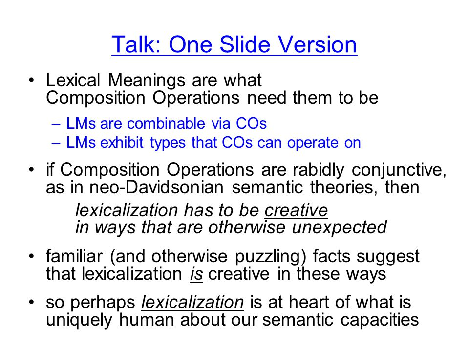 Talk: One Slide Version Lexical Meanings are what Composition Operations need them to be –LMs are combinable via COs –LMs exhibit types that COs can operate on if Composition Operations are rabidly conjunctive, as in neo-Davidsonian semantic theories, then lexicalization has to be creative in ways that are otherwise unexpected familiar (and otherwise puzzling) facts suggest that lexicalization is creative in these ways so perhaps lexicalization is at heart of what is uniquely human about our semantic capacities