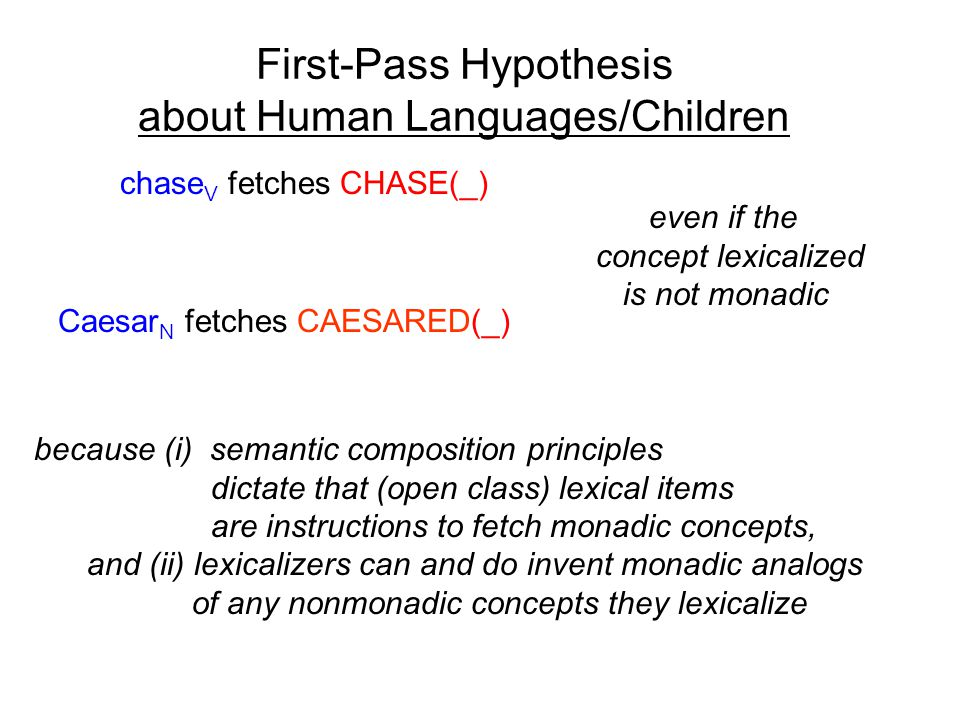 First-Pass Hypothesis about Human Languages/Children chase V fetches CHASE(_) Caesar N fetches CAESARED(_) even if the concept lexicalized is not monadic because (i) semantic composition principles dictate that (open class) lexical items are instructions to fetch monadic concepts, and (ii) lexicalizers can and do invent monadic analogs of any nonmonadic concepts they lexicalize