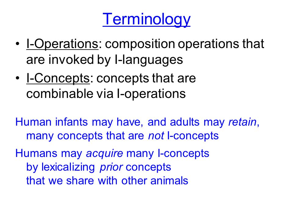 Terminology I-Operations: composition operations that are invoked by I-languages I-Concepts: concepts that are combinable via I-operations Human infants may have, and adults may retain, many concepts that are not I-concepts Humans may acquire many I-concepts by lexicalizing prior concepts that we share with other animals