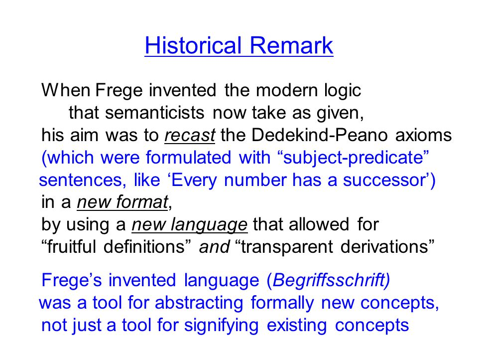 Historical Remark When Frege invented the modern logic that semanticists now take as given, his aim was to recast the Dedekind-Peano axioms (which were formulated with subject-predicate sentences, like 'Every number has a successor') in a new format, by using a new language that allowed for fruitful definitions and transparent derivations Frege's invented language (Begriffsschrift) was a tool for abstracting formally new concepts, not just a tool for signifying existing concepts