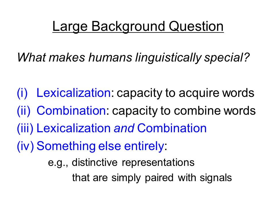 Outline background assumptions: Chomskyan specific proposal (and caveats): neo-medieval Fregean reminder: an invented language can be used to analyze ( recarve ) prior thoughts in cognitively useful ways suggestion: acquiring a natural human language is cognitively useful, though in different ways evidence that in lexicalization, prior concepts are creatively linked to monadic analogs (as required by neo-Davidsonian composition)