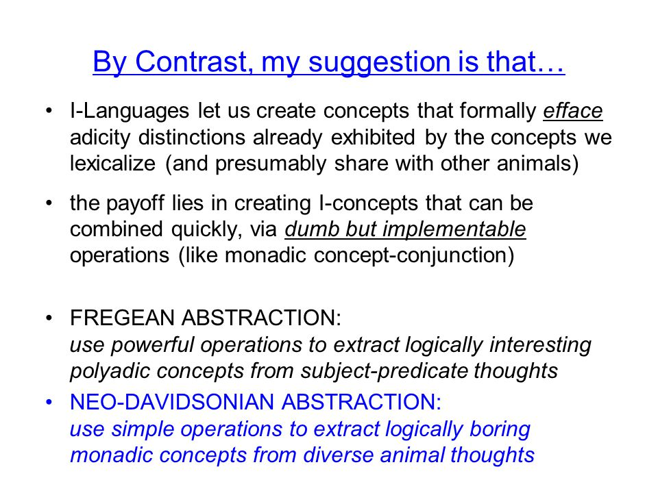 By Contrast, my suggestion is that… I-Languages let us create concepts that formally efface adicity distinctions already exhibited by the concepts we lexicalize (and presumably share with other animals) the payoff lies in creating I-concepts that can be combined quickly, via dumb but implementable operations (like monadic concept-conjunction) FREGEAN ABSTRACTION: use powerful operations to extract logically interesting polyadic concepts from subject-predicate thoughts NEO-DAVIDSONIAN ABSTRACTION: use simple operations to extract logically boring monadic concepts from diverse animal thoughts