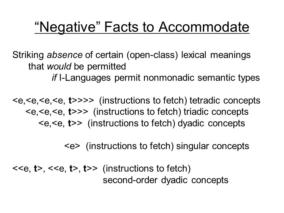 Negative Facts to Accommodate Striking absence of certain (open-class) lexical meanings that would be permitted if I-Languages permit nonmonadic semantic types >>> (instructions to fetch) tetradic concepts >> (instructions to fetch) triadic concepts > (instructions to fetch) dyadic concepts (instructions to fetch) singular concepts,, t>> (instructions to fetch) second-order dyadic concepts