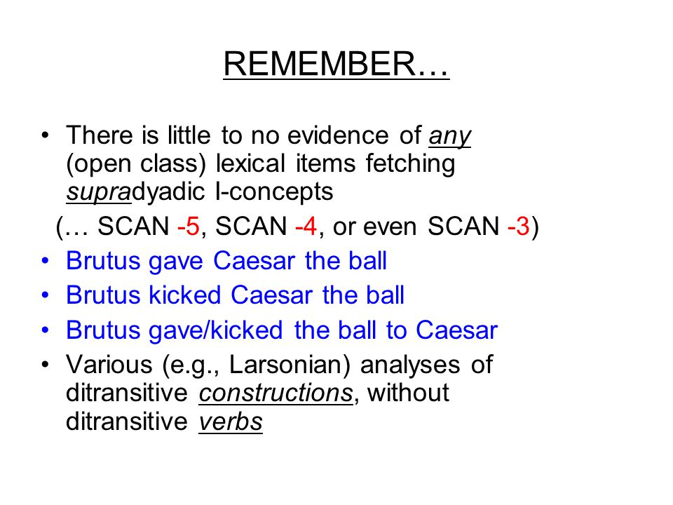 REMEMBER… There is little to no evidence of any (open class) lexical items fetching supradyadic I-concepts (… SCAN -5, SCAN -4, or even SCAN -3) Brutus gave Caesar the ball Brutus kicked Caesar the ball Brutus gave/kicked the ball to Caesar Various (e.g., Larsonian) analyses of ditransitive constructions, without ditransitive verbs