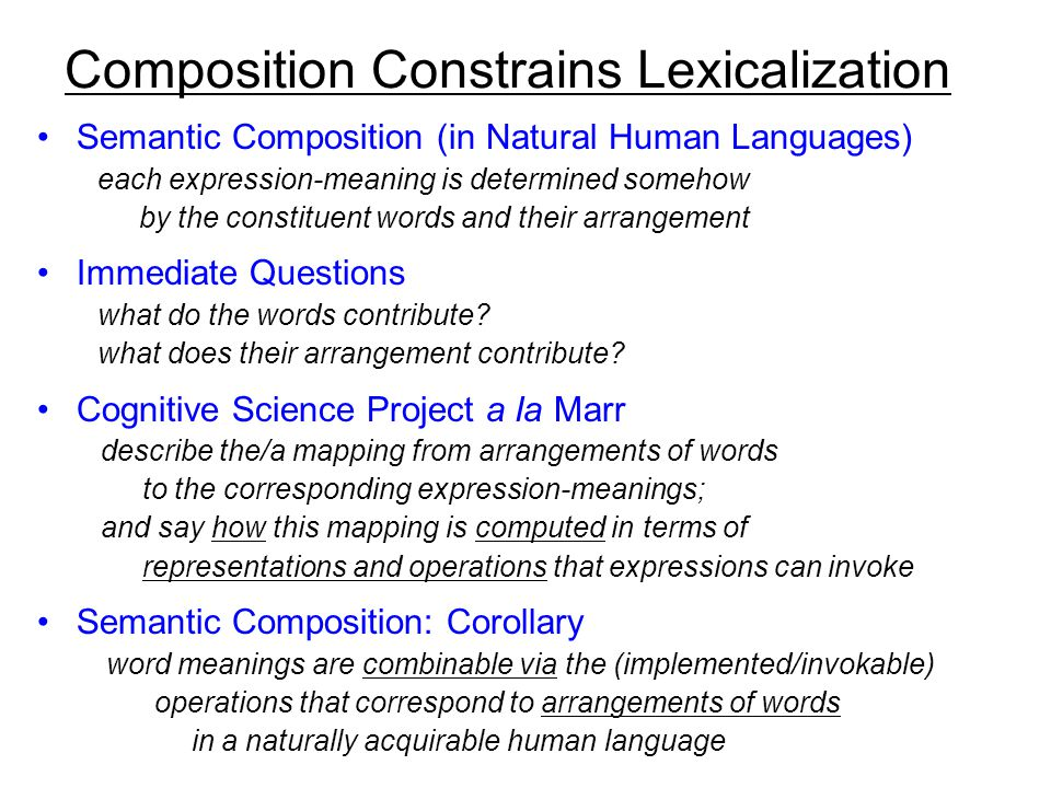 Composition Constrains Lexicalization Semantic Composition (in Natural Human Languages) each expression-meaning is determined somehow by the constituent words and their arrangement Immediate Questions what do the words contribute.
