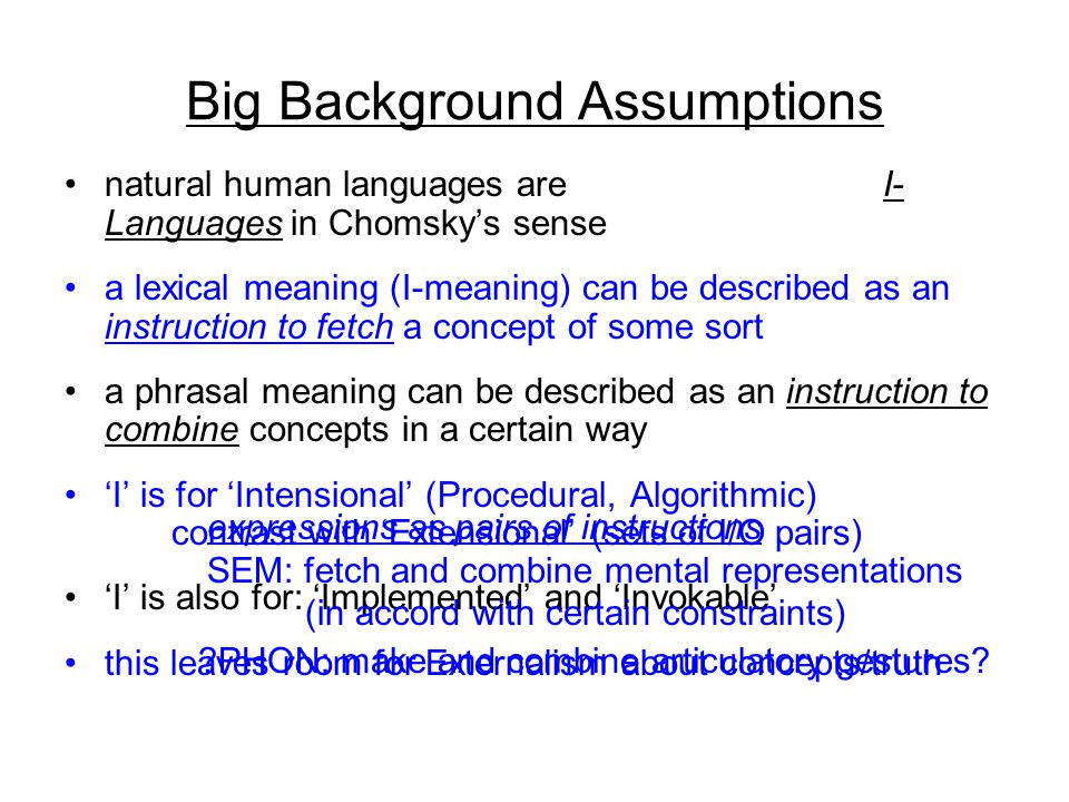 Big Background Assumptions natural human languages are I- Languages in Chomsky's sense a lexical meaning (I-meaning) can be described as an instruction to fetch a concept of some sort a phrasal meaning can be described as an instruction to combine concepts in a certain way 'I' is for 'Intensional' (Procedural, Algorithmic) contrast with 'Extensional' (sets of I/O pairs) 'I' is also for: 'Implemented' and 'Invokable' this leaves room for Externalism about concepts/truth expressions as pairs of instructions SEM: fetch and combine mental representations (in accord with certain constraints) PHON: make and combine articulatory gestures