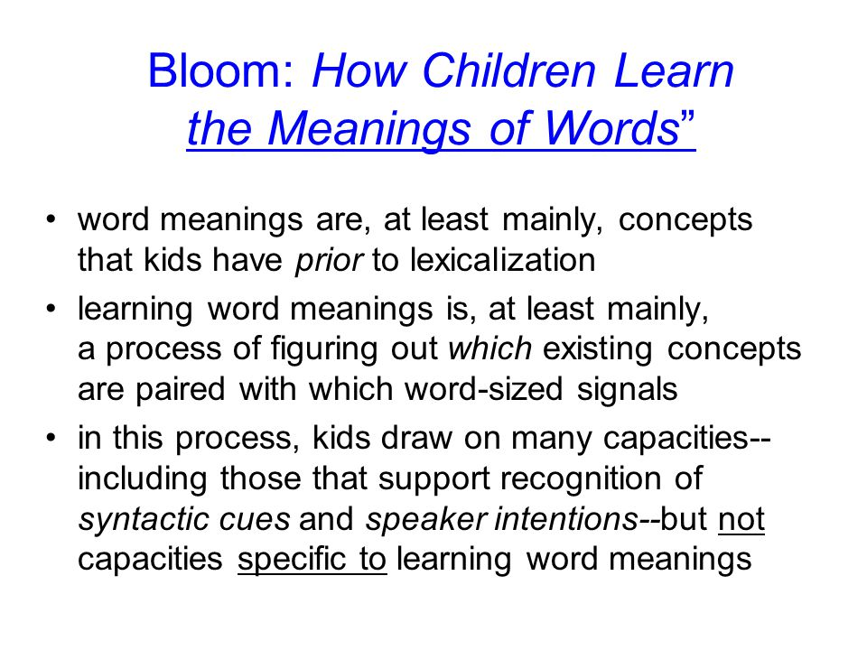 Bloom: How Children Learn the Meanings of Words word meanings are, at least mainly, concepts that kids have prior to lexicalization learning word meanings is, at least mainly, a process of figuring out which existing concepts are paired with which word-sized signals in this process, kids draw on many capacities-- including those that support recognition of syntactic cues and speaker intentions--but not capacities specific to learning word meanings