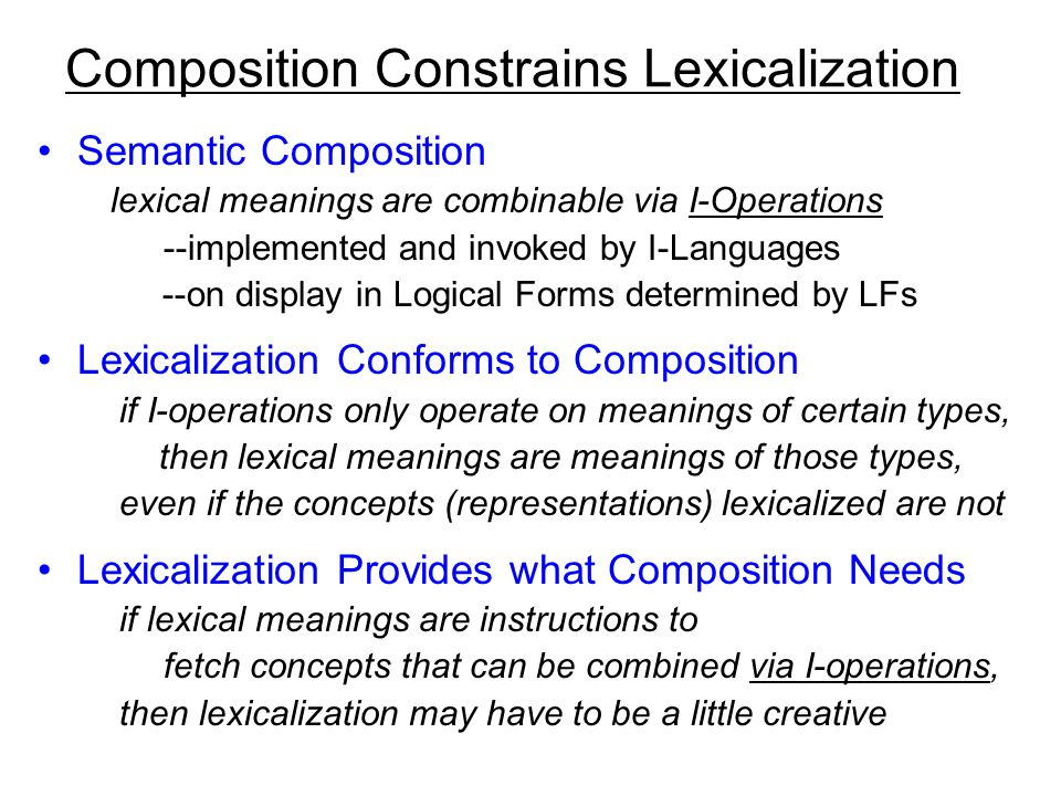 Composition Constrains Lexicalization Semantic Composition lexical meanings are combinable via I-Operations --implemented and invoked by I-Languages --on display in Logical Forms determined by LFs Lexicalization Conforms to Composition if I-operations only operate on meanings of certain types, then lexical meanings are meanings of those types, even if the concepts (representations) lexicalized are not Lexicalization Provides what Composition Needs if lexical meanings are instructions to fetch concepts that can be combined via I-operations, then lexicalization may have to be a little creative