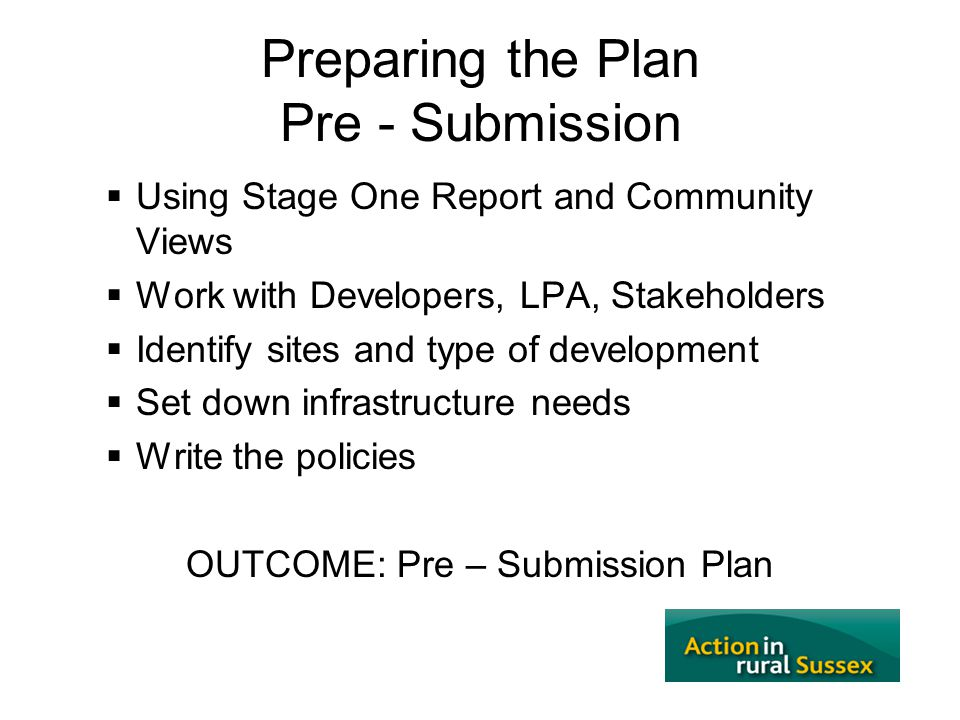 Preparing the Plan Pre - Submission  Using Stage One Report and Community Views  Work with Developers, LPA, Stakeholders  Identify sites and type o