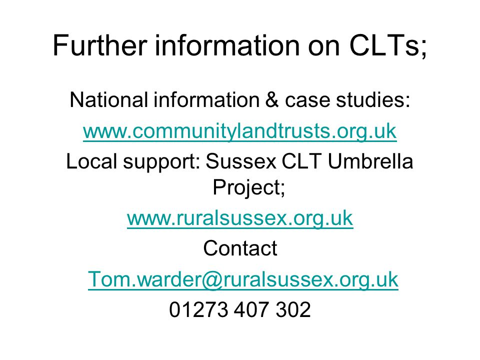 Further information on CLTs; National information & case studies: www.communitylandtrusts.org.uk Local support: Sussex CLT Umbrella Project; www.rural