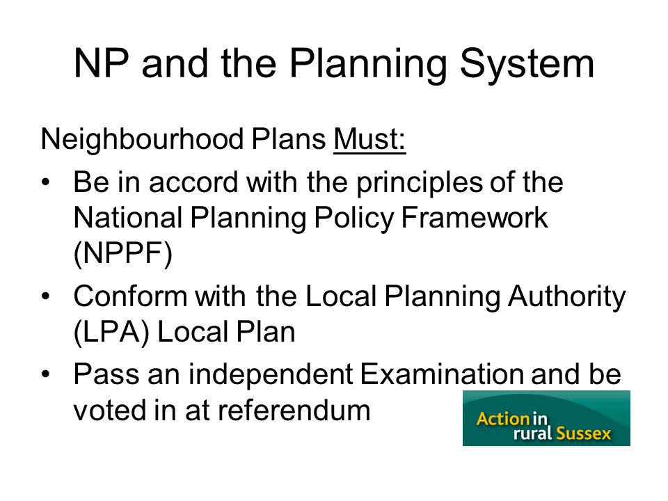 3 NP and the Planning System Neighbourhood Plans Must: Be in accord with the principles of the National Planning Policy Framework (NPPF) Conform with