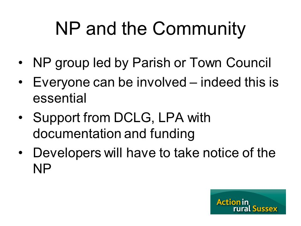 5 NP and the Community NP group led by Parish or Town Council Everyone can be involved – indeed this is essential Support from DCLG, LPA with document