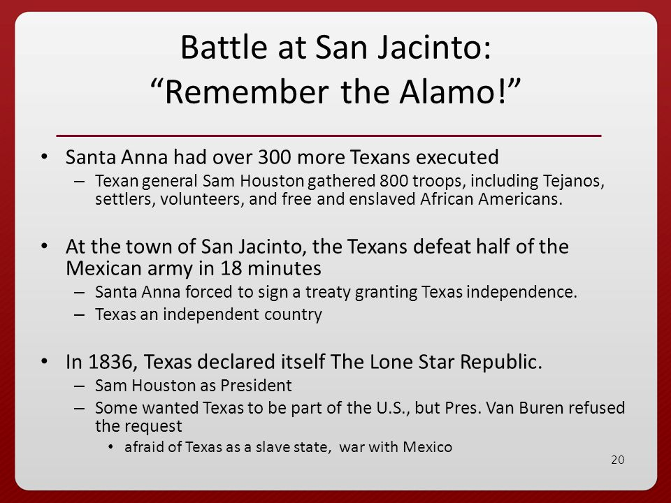 19 Davy Crockett and Jim Bowie: End of the legend Santa Anna led 6,000 troops to Texas to put down the revolt; first battle takes place at an old Spanish mission called the Alamo 183 Texans take on 1,800 Mexican soldiers; hold the Alamo 12 days – men not killed in the battle were executed by Santa Anna Texans shocked by the slaughter at the Alamo and vowed independence