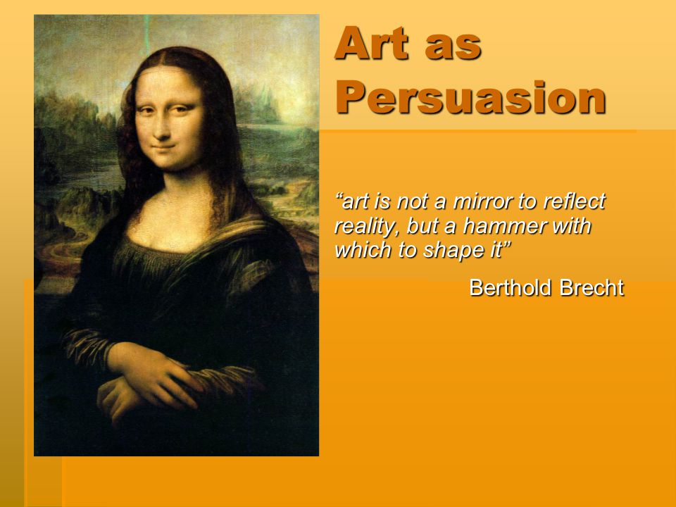 "Art as Persuasion ""art is not a mirror to reflect reality, but a hammer with which to shape it"" Berthold Brecht"