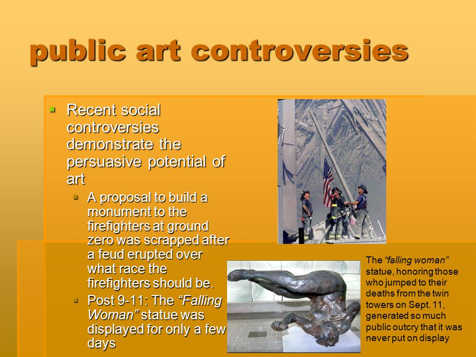 public art controversies  Recent social controversies demonstrate the persuasive potential of art  A proposal to build a monument to the firefighter