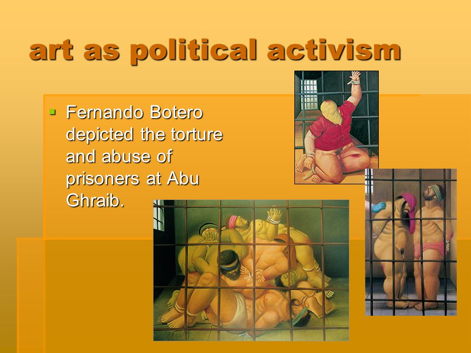 art as political activism  Fernando Botero depicted the torture and abuse of prisoners at Abu Ghraib.
