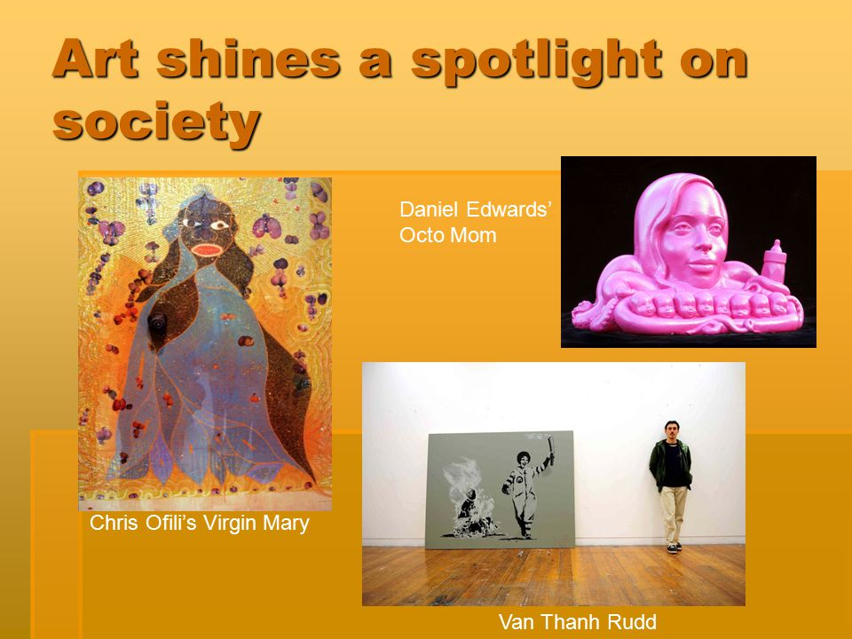 Art shines a spotlight on society Van Thanh Rudd Chris Ofili's Virgin Mary Daniel Edwards' Octo Mom