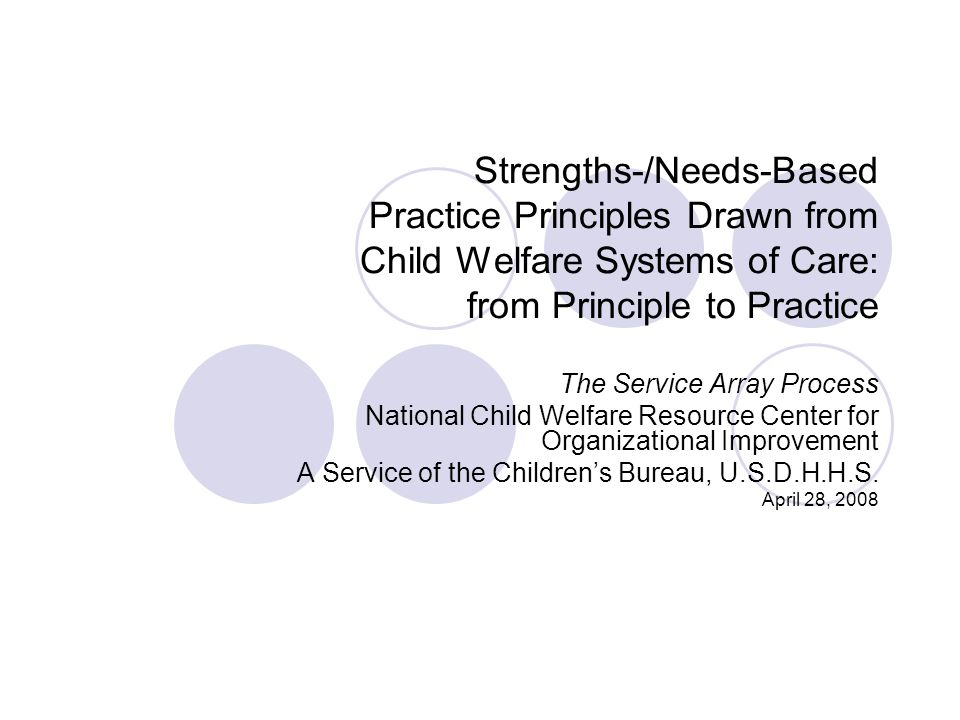Strengths-/Needs-Based Practice Principles Drawn from Child Welfare Systems of Care: from Principle to Practice The Service Array Process National Child Welfare Resource Center for Organizational Improvement A Service of the Children's Bureau, U.S.D.H.H.S.