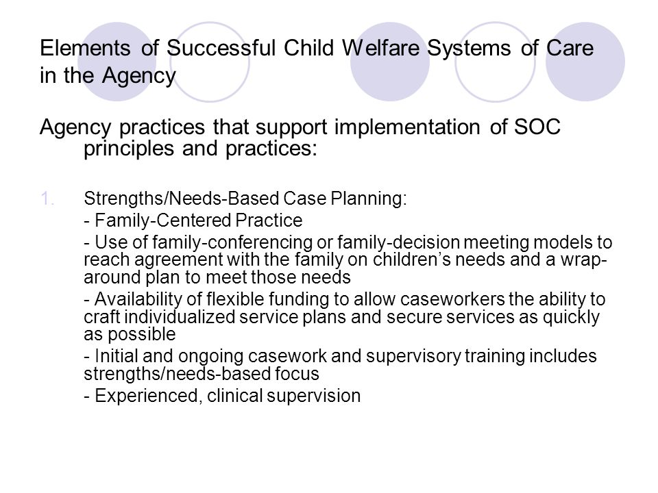 Agency practices that support implementation of SOC principles and practices (cont.): 2.Expanded Visitation - Natural, child-centered environments for supervised and un-supervised (when safe) visits - Early onset of visitation after placement and increased frequency of visitation to keep parents motivated and children connected - Increased supervision of visits by foster parents (with training for foster parents) - Unsupervised visitation in the absence of any safety issues