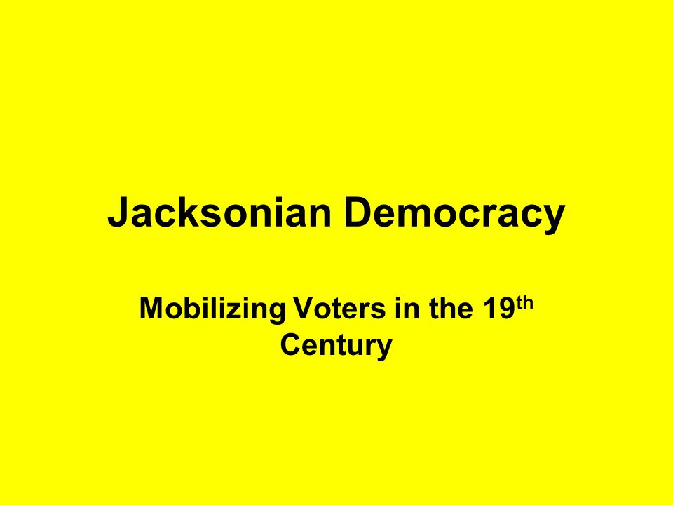 Jacksonian Democracy Mobilizing Voters in the 19 th Century