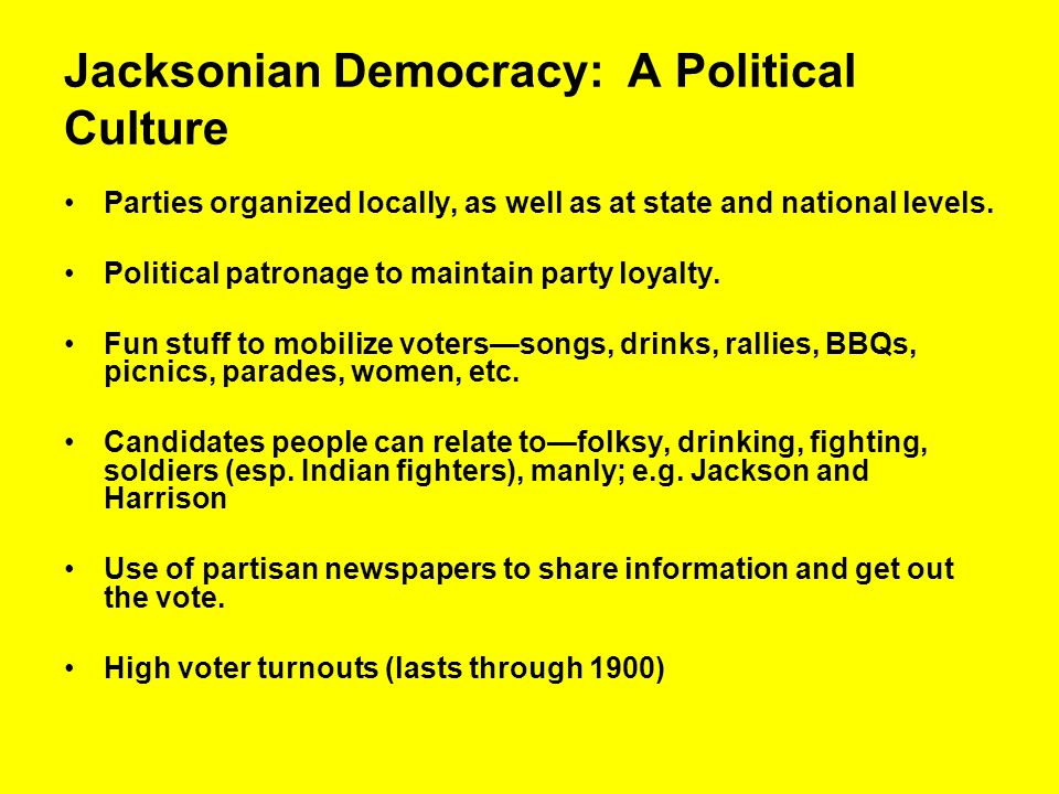 Jacksonian Democracy: A Political Culture Parties organized locally, as well as at state and national levels. Political patronage to maintain party lo