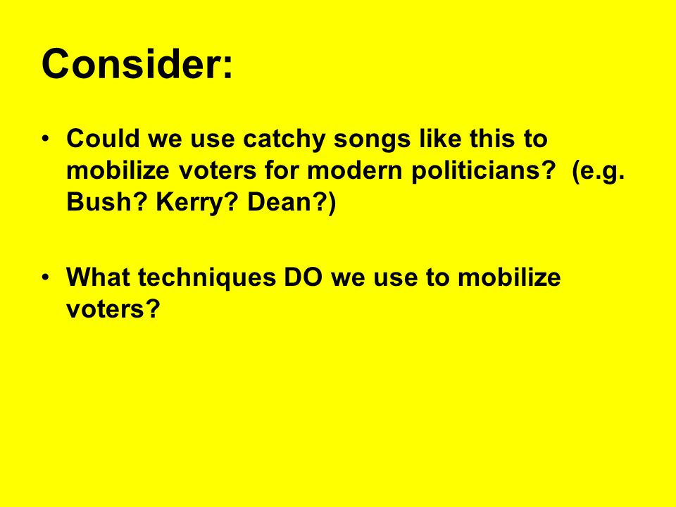 Consider: Could we use catchy songs like this to mobilize voters for modern politicians? (e.g. Bush? Kerry? Dean?) What techniques DO we use to mobili
