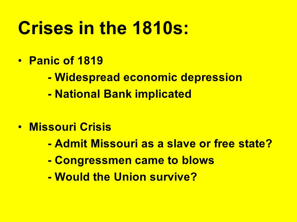 Crises in the 1810s: Panic of 1819 - Widespread economic depression - National Bank implicated Missouri Crisis - Admit Missouri as a slave or free sta