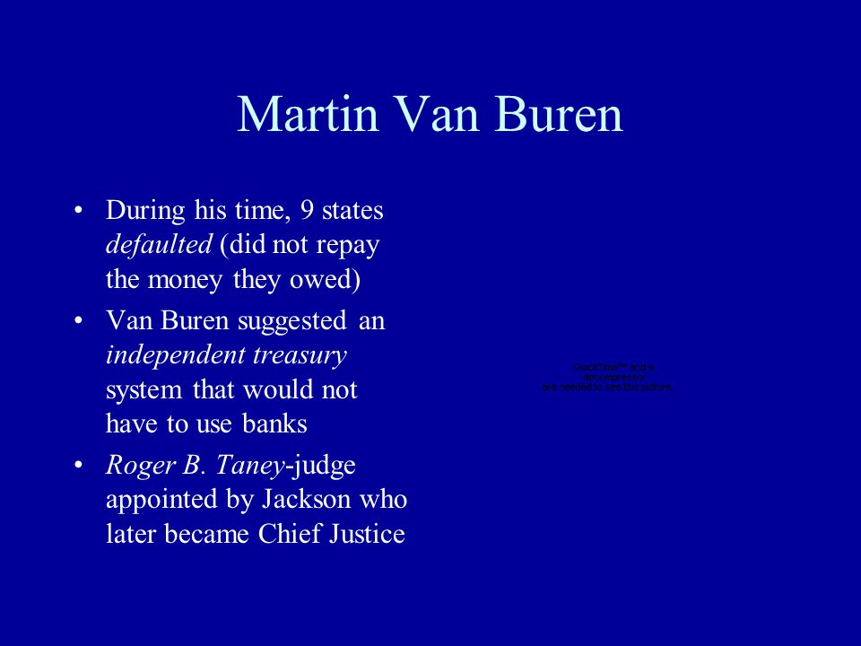 Martin Van Buren During his time, 9 states defaulted (did not repay the money they owed) Van Buren suggested an independent treasury system that would not have to use banks Roger B.