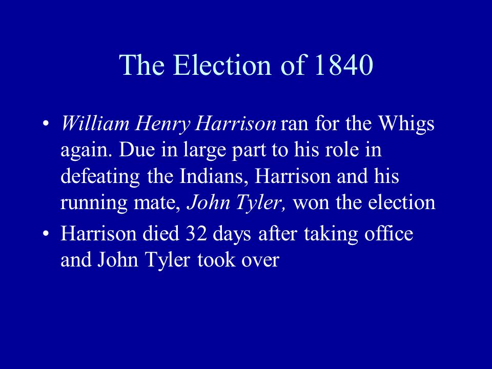 The Election of 1840 William Henry Harrison ran for the Whigs again.