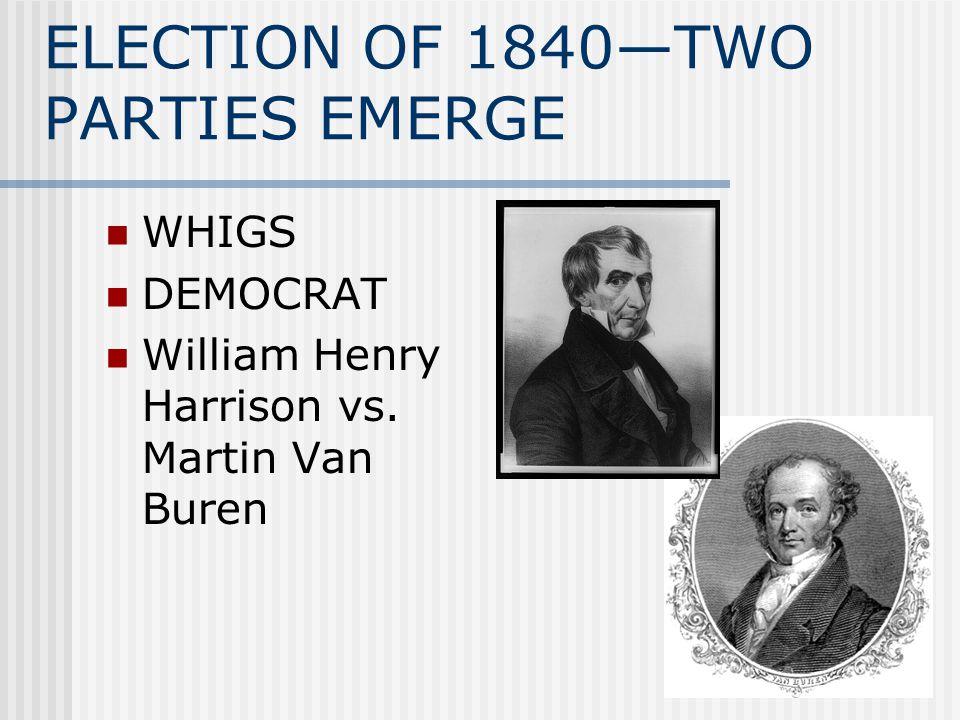 ELECTION OF 1840—TWO PARTIES EMERGE WHIGS DEMOCRAT William Henry Harrison vs. Martin Van Buren