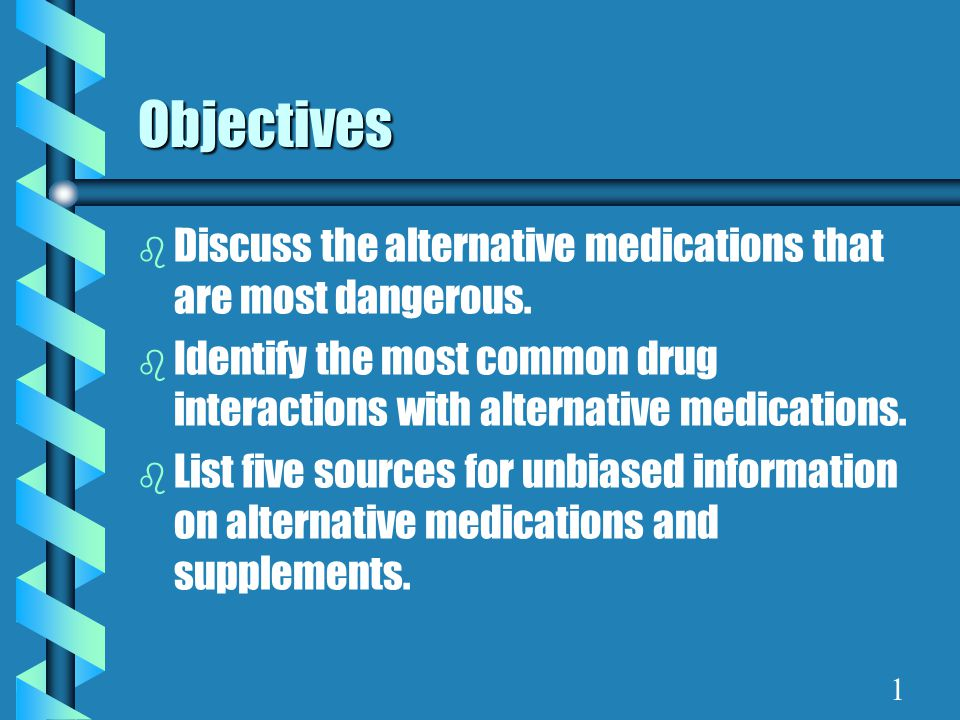 Objectives b Discuss the alternative medications that are most dangerous.
