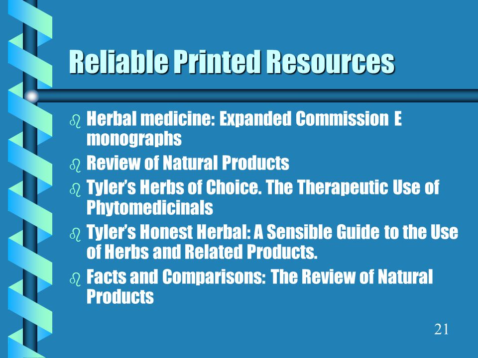 Reliable Printed Resources b Herbal medicine: Expanded Commission E monographs b Review of Natural Products b Tyler's Herbs of Choice.