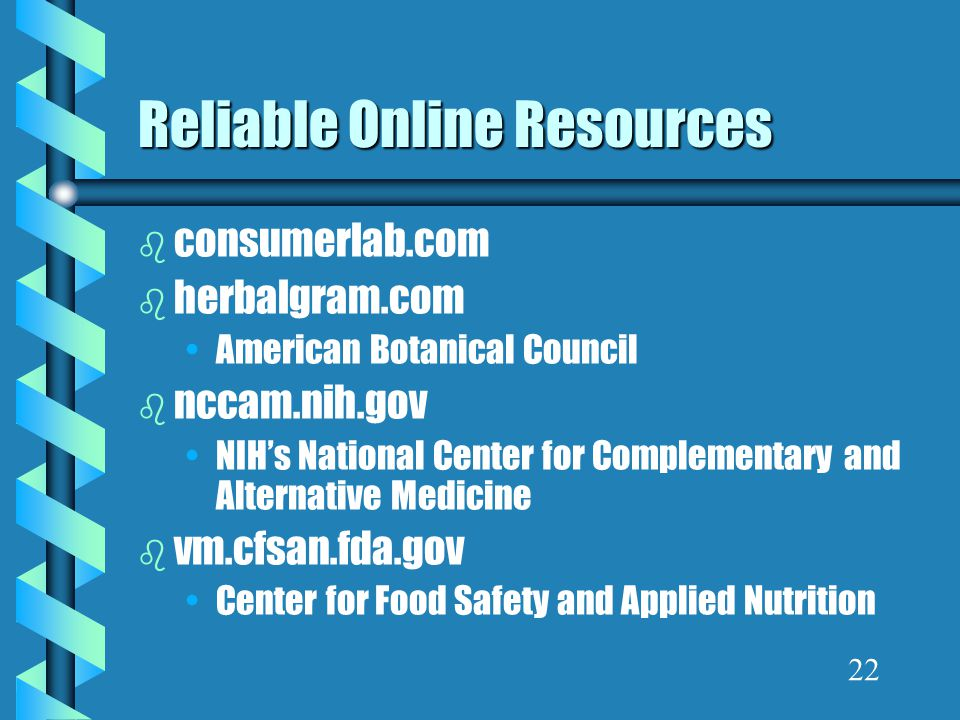 Reliable Online Resources b consumerlab.com b herbalgram.com American Botanical Council b nccam.nih.gov NIH's National Center for Complementary and Alternative Medicine b vm.cfsan.fda.gov Center for Food Safety and Applied Nutrition 22
