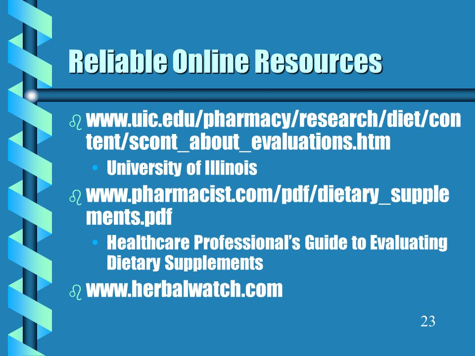 Reliable Online Resources b www.uic.edu/pharmacy/research/diet/con tent/scont_about_evaluations.htm University of Illinois b www.pharmacist.com/pdf/di