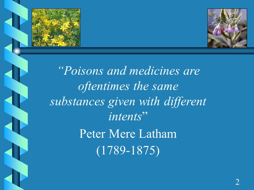 """""""Poisons and medicines are oftentimes the same substances given with different intents"""" Peter Mere Latham (1789-1875) 2"""