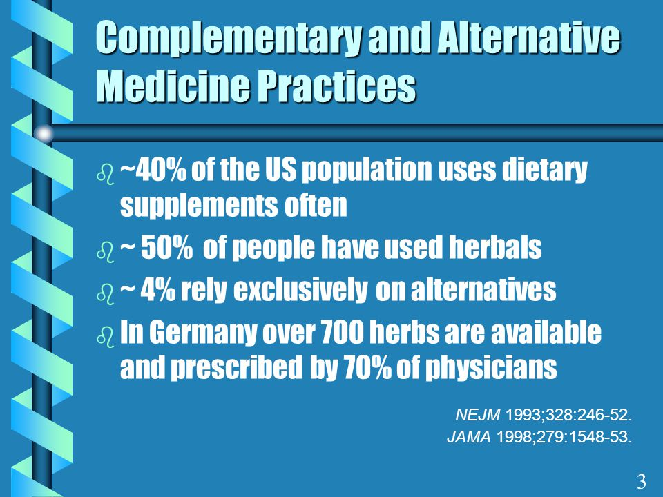 Complementary and Alternative Medicine Practices b ~40% of the US population uses dietary supplements often b ~ 50% of people have used herbals b ~ 4%
