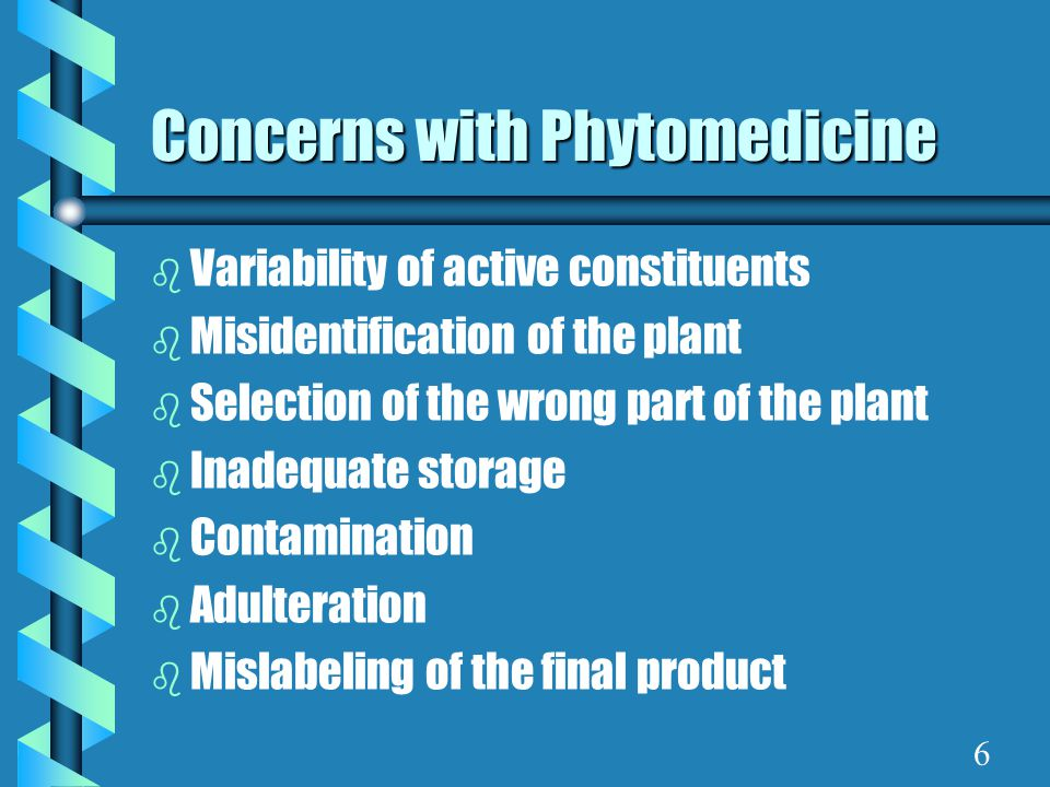 Concerns with Phytomedicine b Variability of active constituents b Misidentification of the plant b Selection of the wrong part of the plant b Inadequ
