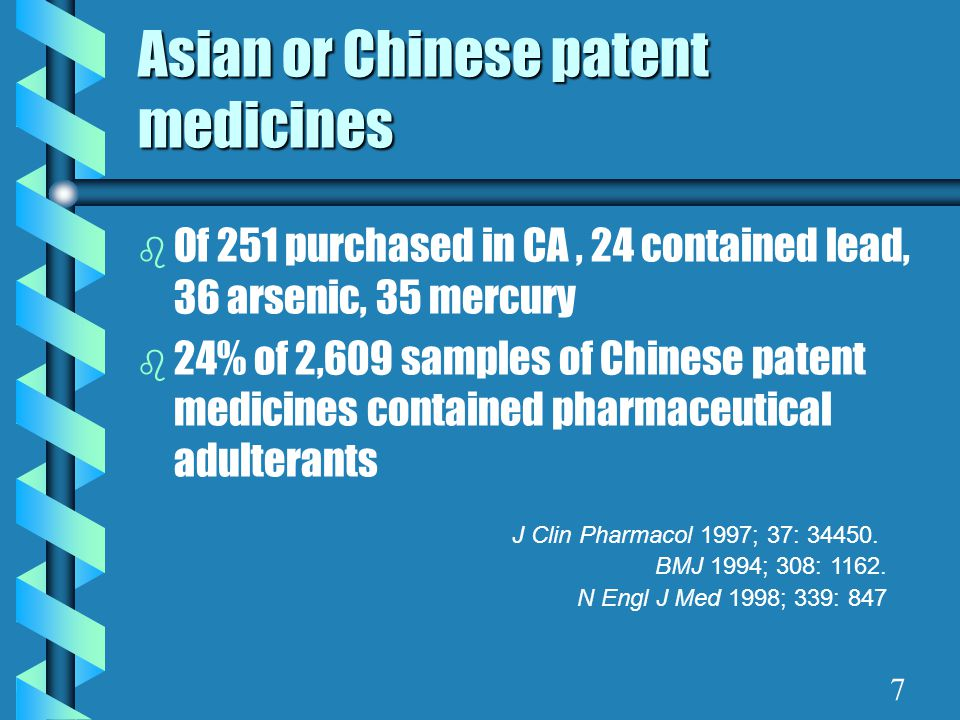 Asian or Chinese patent medicines b Of 251 purchased in CA, 24 contained lead, 36 arsenic, 35 mercury b 24% of 2,609 samples of Chinese patent medicines contained pharmaceutical adulterants J Clin Pharmacol 1997; 37: 34450.